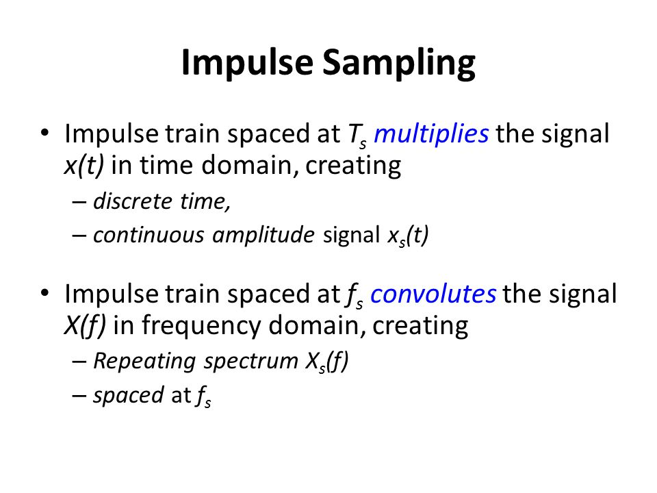 Impulse Sampling Impulse train spaced at Ts multiplies the signal x(t) in time domain, creating. discrete time,
