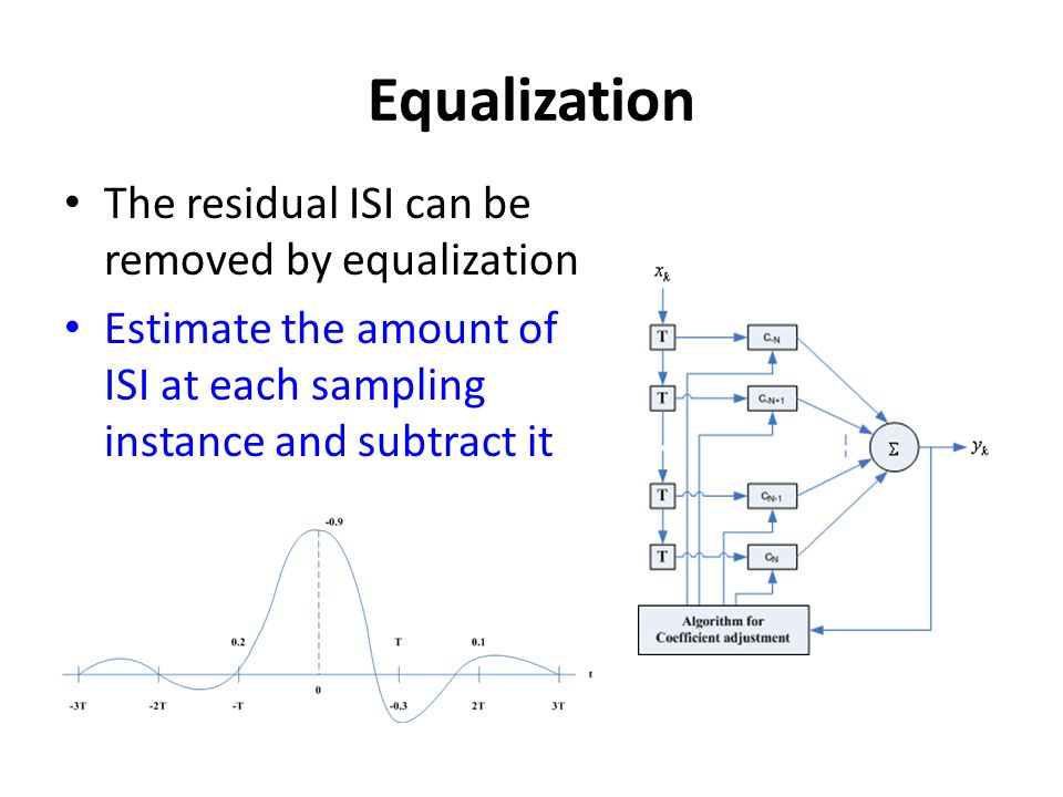Equalization The residual ISI can be removed by equalization