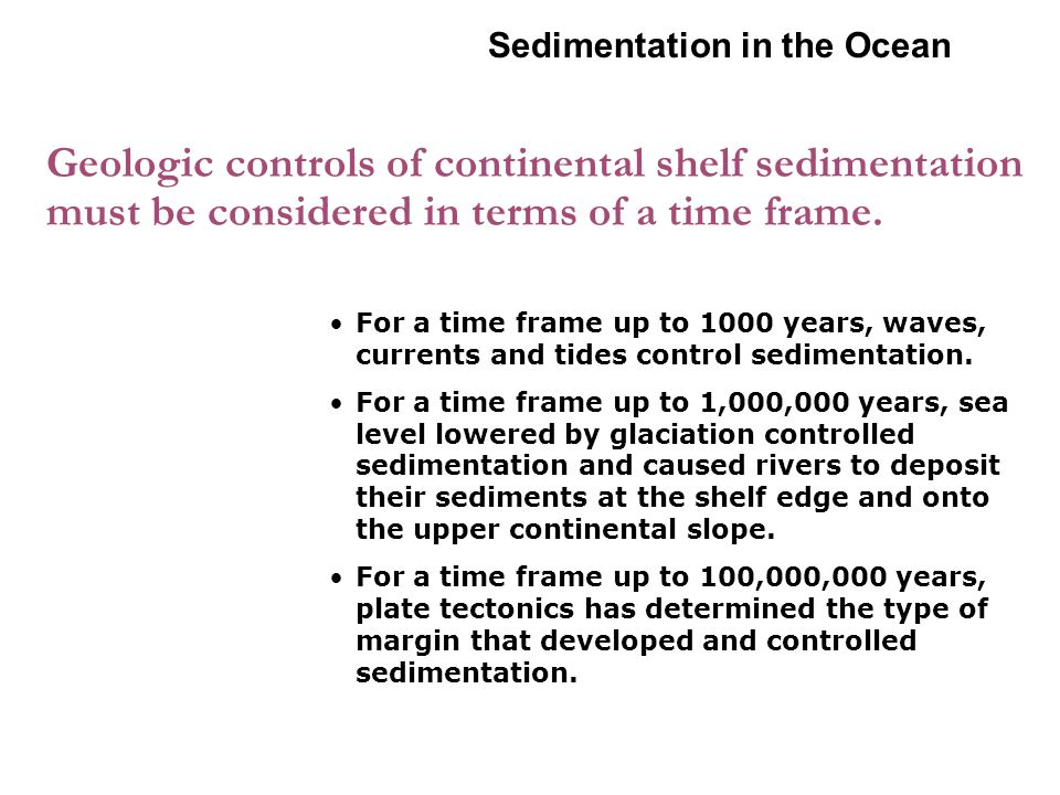4-2 Sedimentation in the Ocean. Geologic controls of continental shelf sedimentation must be considered in terms of a time frame.