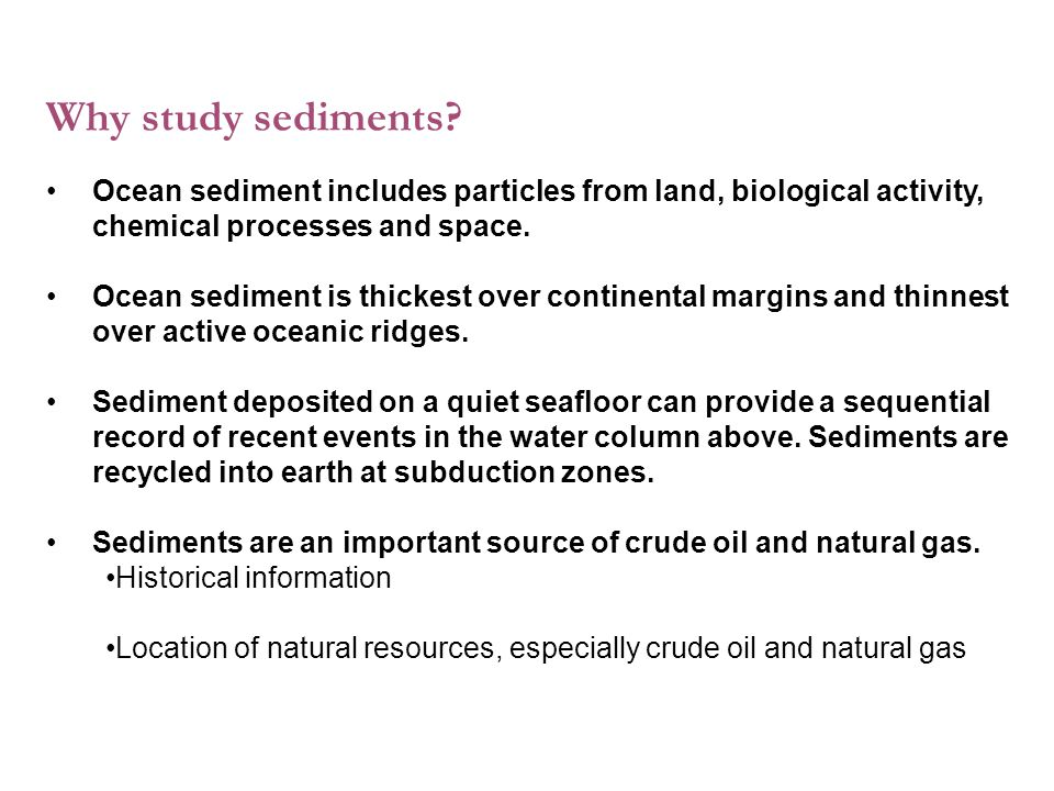 Why study sediments Ocean sediment includes particles from land, biological activity, chemical processes and space.