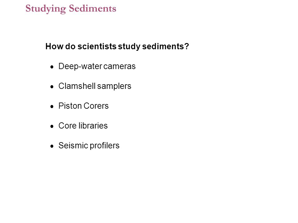 Studying Sediments How do scientists study sediments