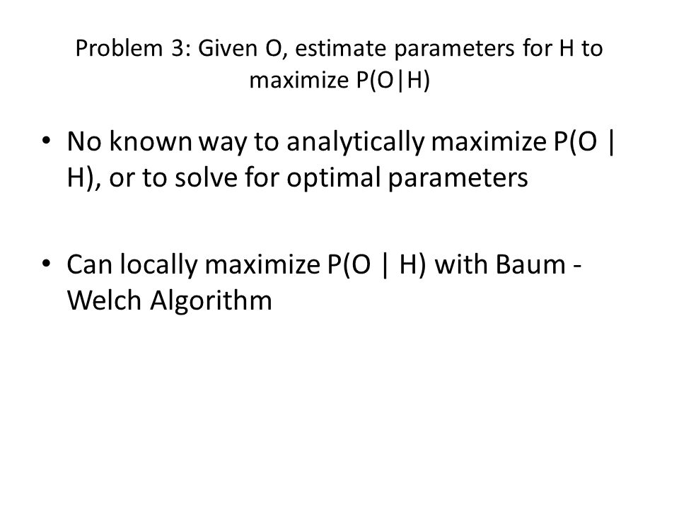 Problem 3: Given O, estimate parameters for H to maximize P(O|H)