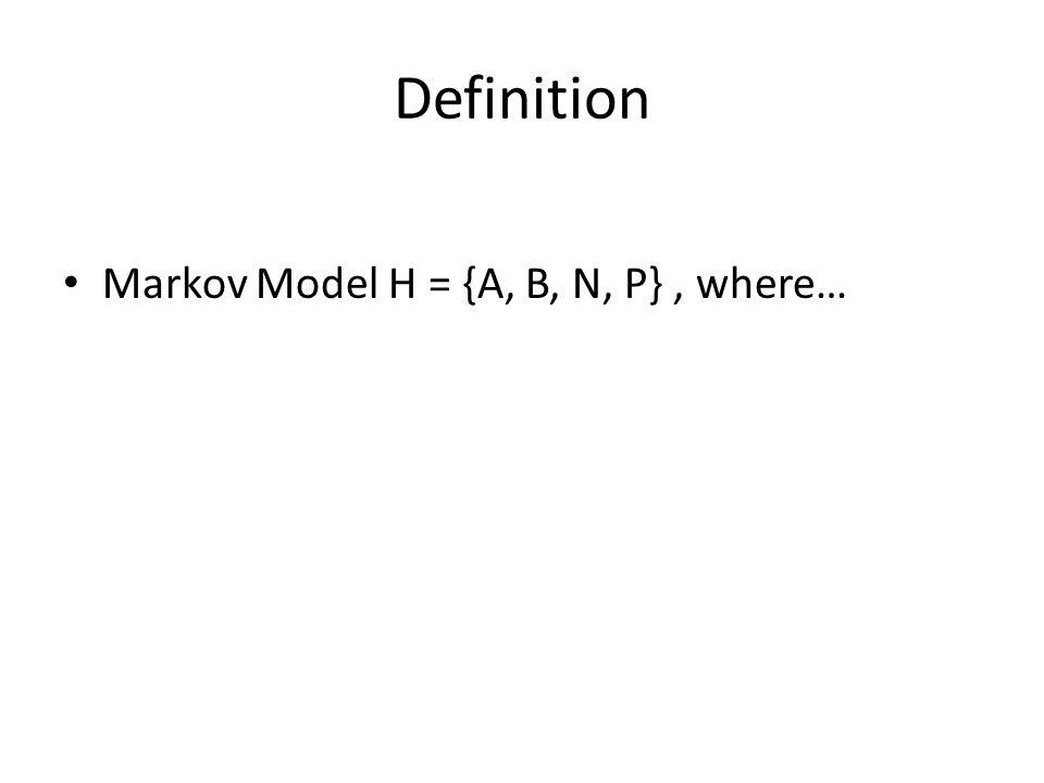 Definition Markov Model H = {A, B, N, P} , where…