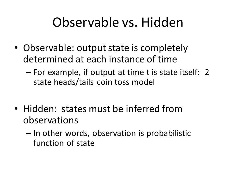 Observable vs. Hidden Observable: output state is completely determined at each instance of time.