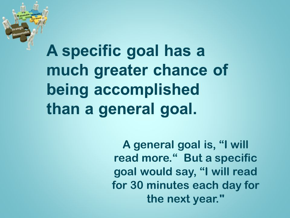 A specific goal has a much greater chance of being accomplished than a general goal.