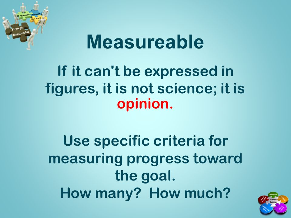 Measureable If it can t be expressed in figures, it is not science; it is. Use specific criteria for measuring progress toward the goal.