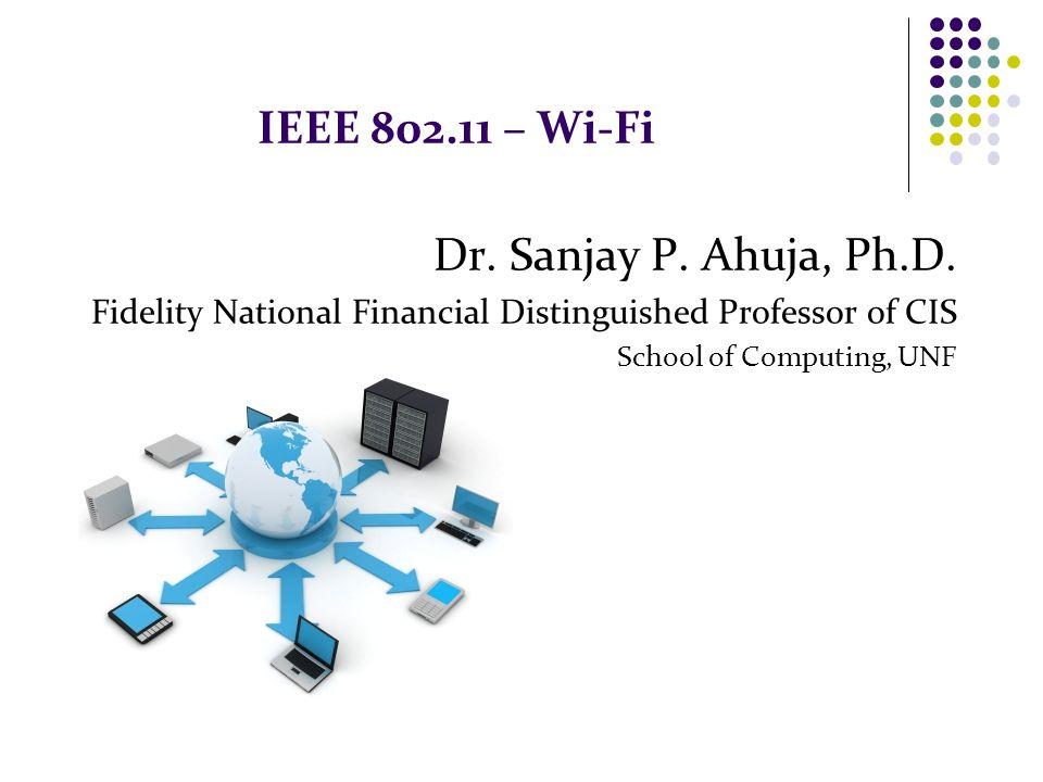 IEEE 802.11 – Wi-Fi Dr. Sanjay P. Ahuja, Ph.D.