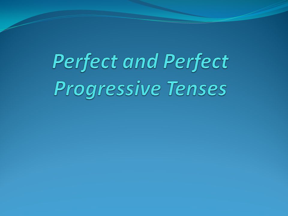 Perfect and Perfect Progressive Tenses