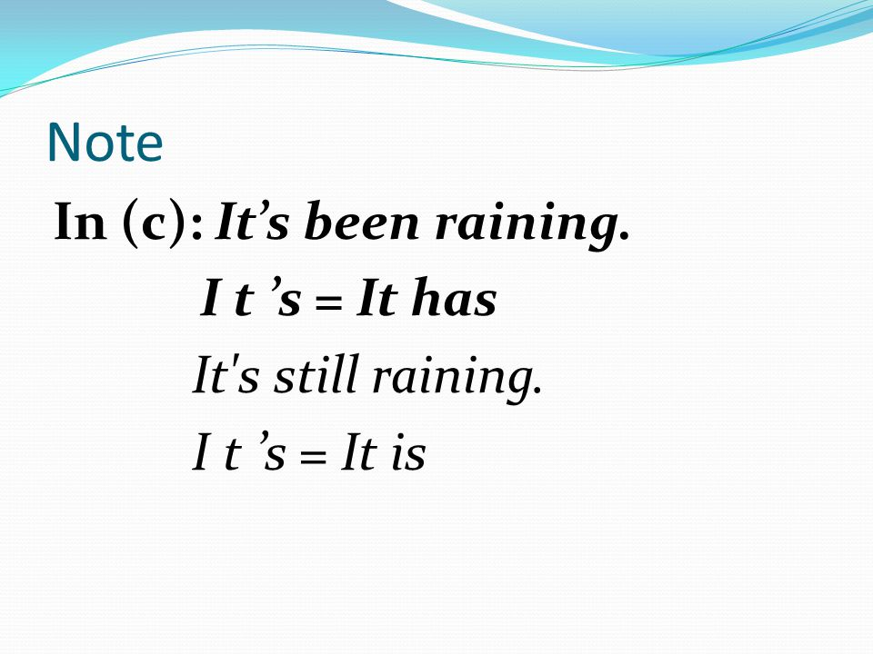 Note In (c): It's been raining. I t 's = It has It s still raining. I t 's = It is