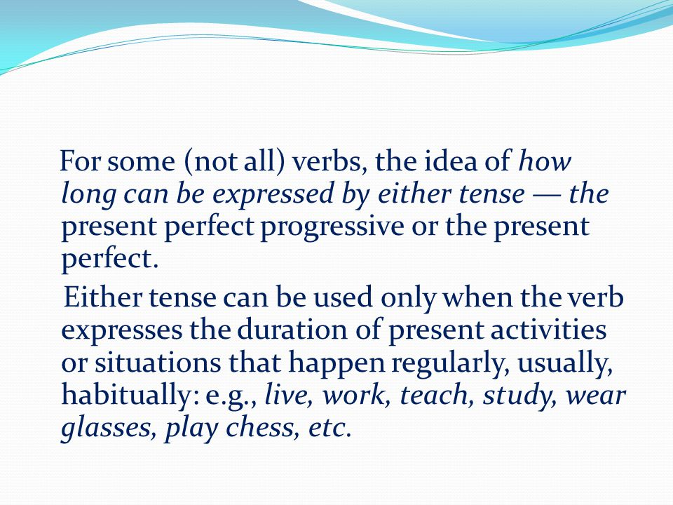 For some (not all) verbs, the idea of how long can be expressed by either tense — the present perfect progressive or the present perfect.