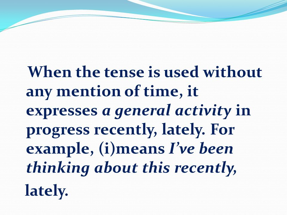 When the tense is used without any mention of time, it expresses a general activity in progress recently, lately. For example, (i)means I've been thinking about this recently,
