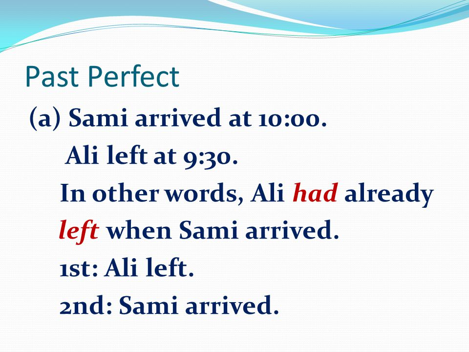 Past Perfect (a) Sami arrived at 10:00. Ali left at 9:30.