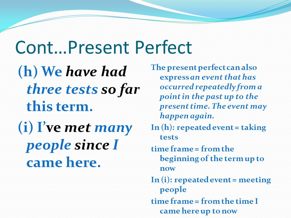 Cont…Present Perfect (h) We have had three tests so far this term. (i) I've met many people since I came here.
