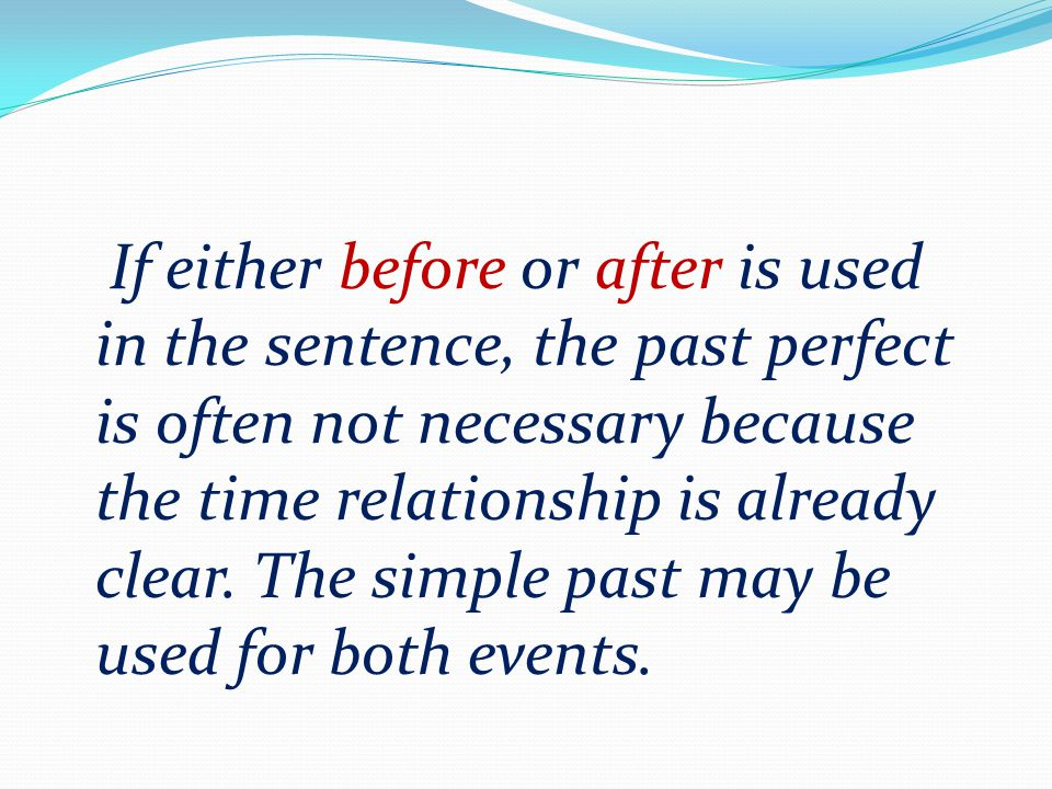 If either before or after is used in the sentence, the past perfect is often not necessary because the time relationship is already clear.