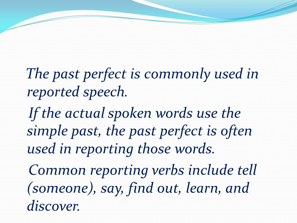 The past perfect is commonly used in reported speech.