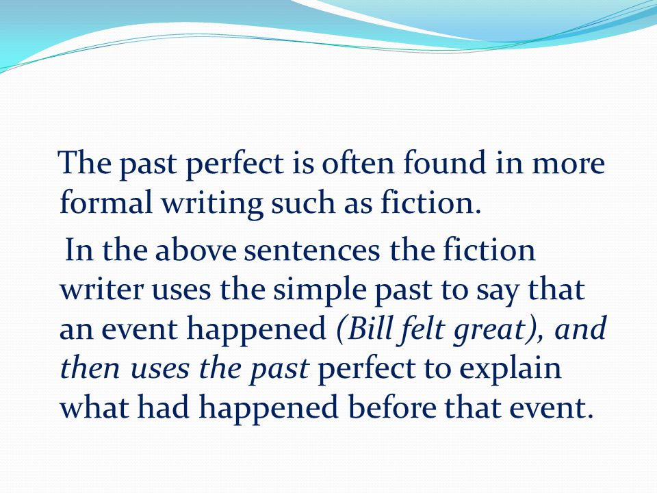 The past perfect is often found in more formal writing such as fiction.
