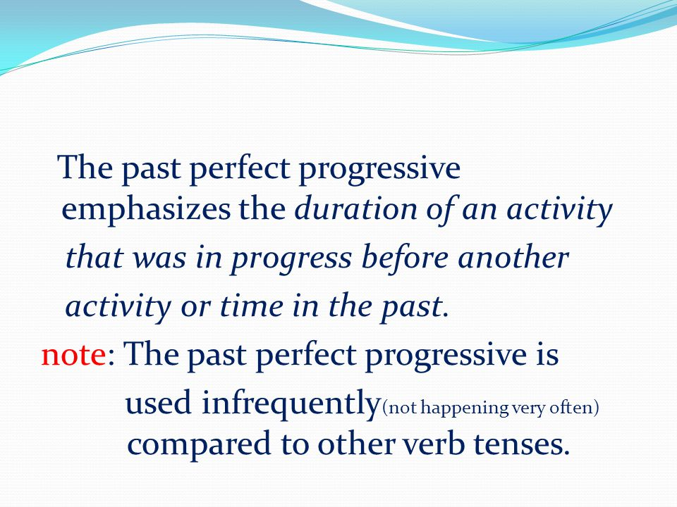 The past perfect progressive emphasizes the duration of an activity that was in progress before another activity or time in the past.
