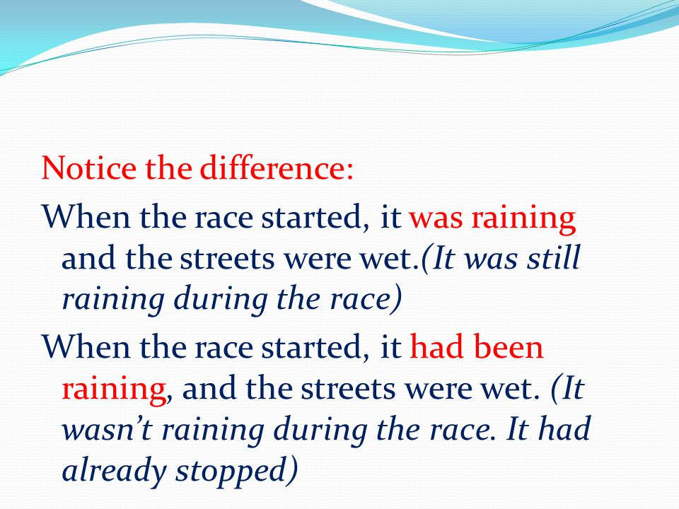 Notice the difference: When the race started, it was raining and the streets were wet.(It was still raining during the race) When the race started, it had been raining, and the streets were wet.