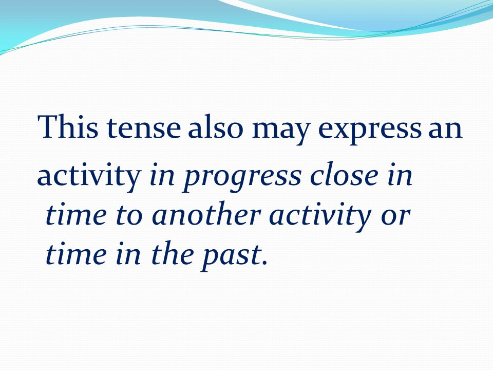 This tense also may express an activity in progress close in time to another activity or time in the past.