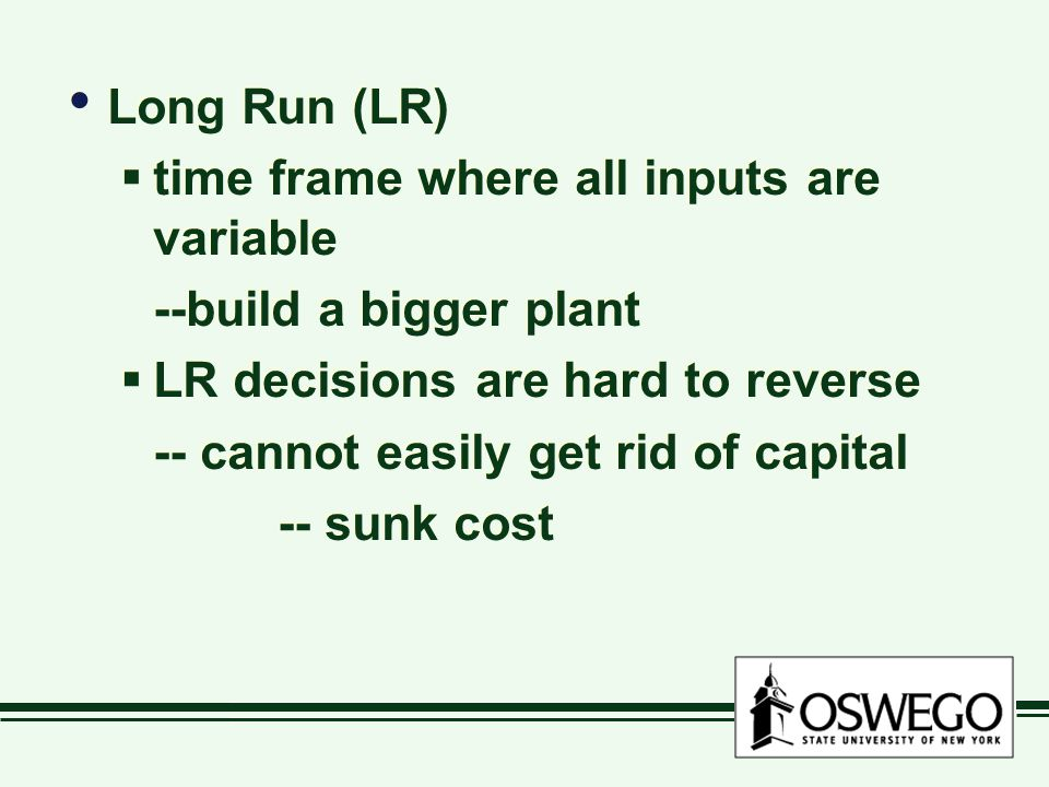 Long Run (LR) time frame where all inputs are variable. --build a bigger plant. LR decisions are hard to reverse.