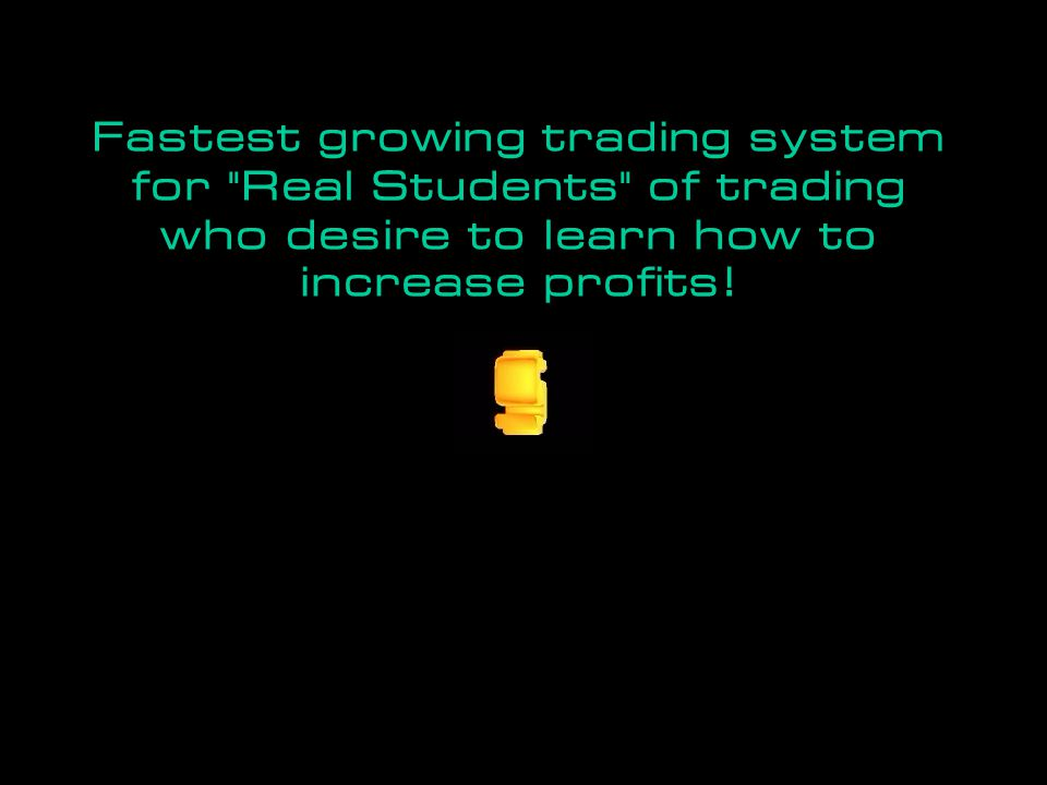 Fastest growing trading system for Real Students of trading who desire to learn how to increase profits!