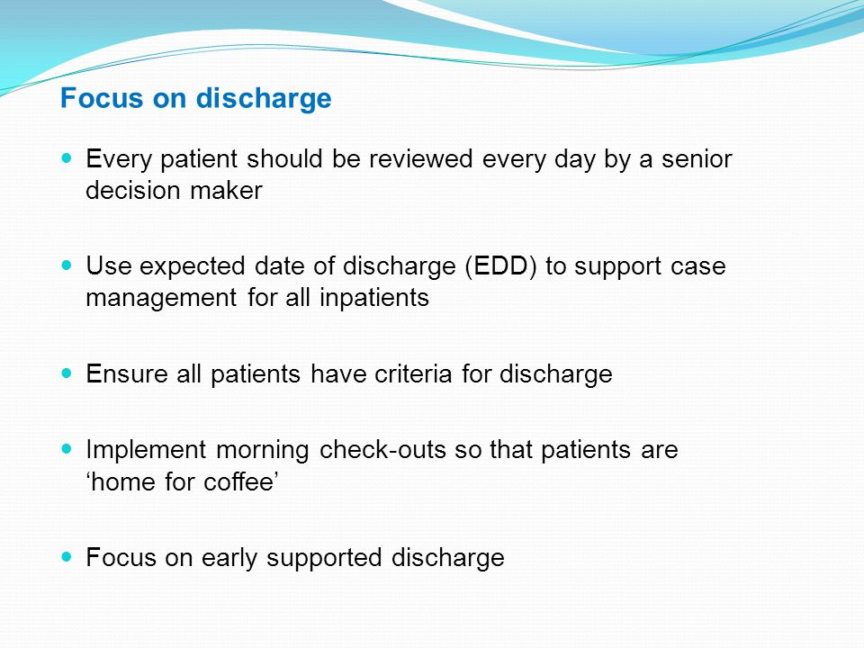 Focus on discharge Every patient should be reviewed every day by a senior decision maker.