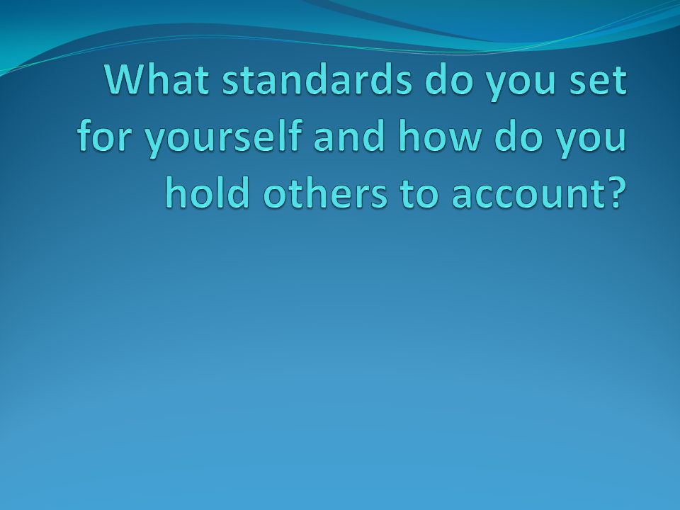 What standards do you set for yourself and how do you hold others to account