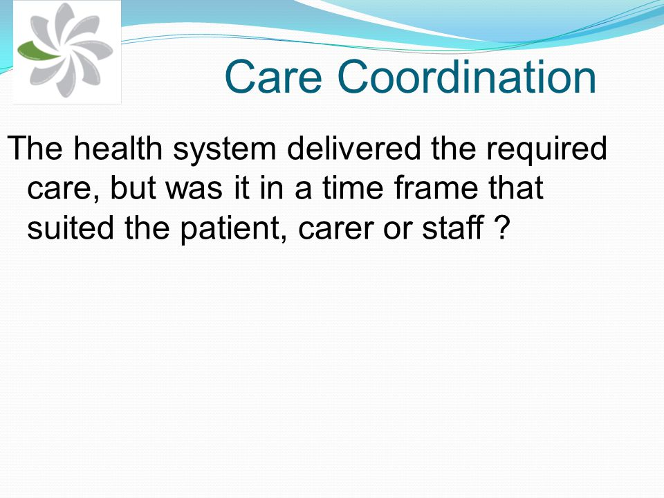 Care Coordination The health system delivered the required care, but was it in a time frame that suited the patient, carer or staff