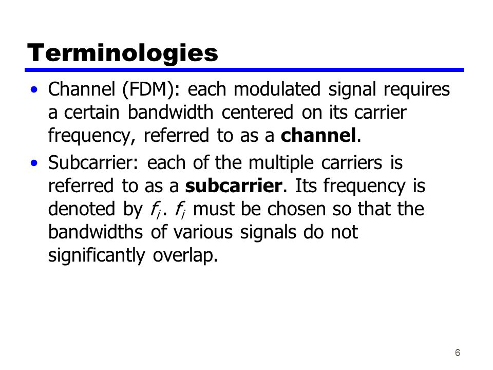 Terminologies Channel (FDM): each modulated signal requires a certain bandwidth centered on its carrier frequency, referred to as a channel.