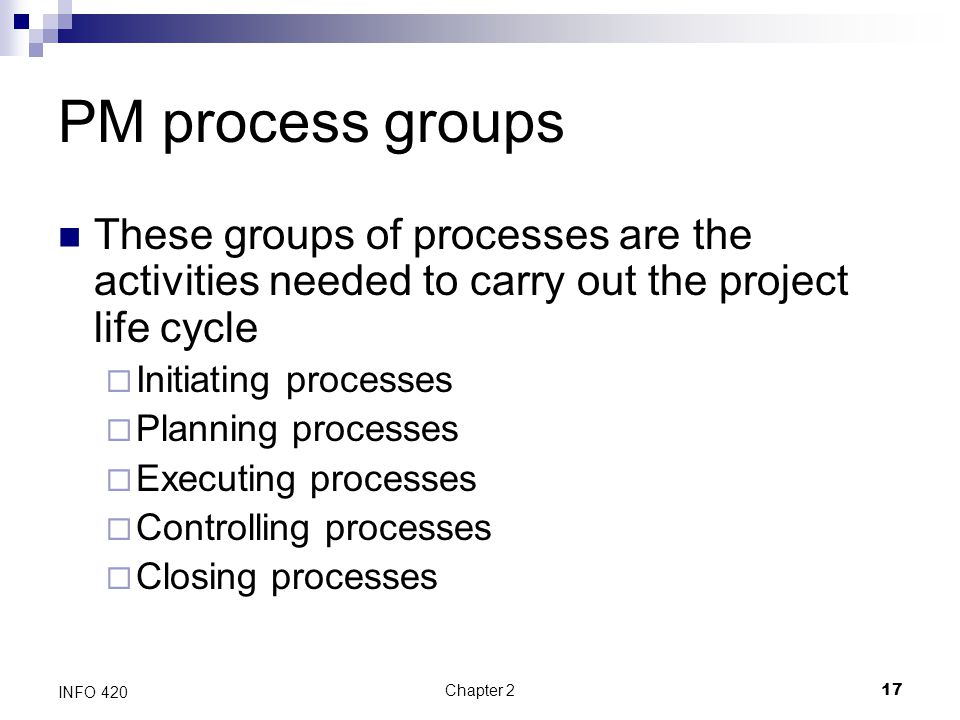PM process groups These groups of processes are the activities needed to carry out the project life cycle.