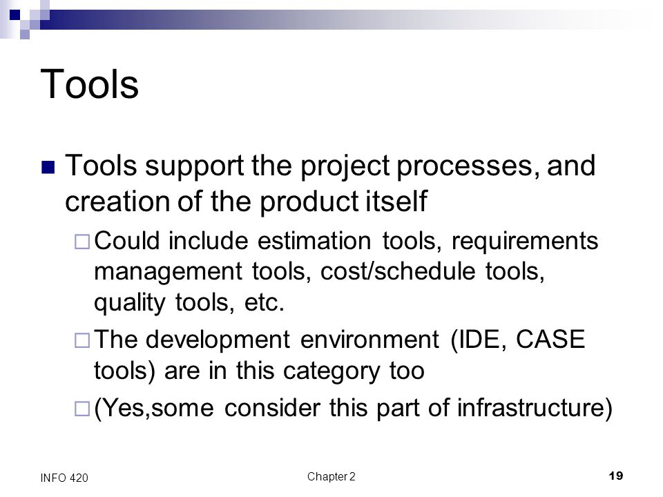 Tools Tools support the project processes, and creation of the product itself.