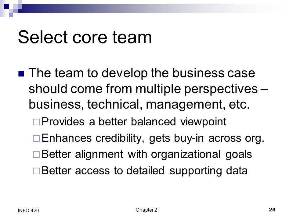 Select core team The team to develop the business case should come from multiple perspectives – business, technical, management, etc.