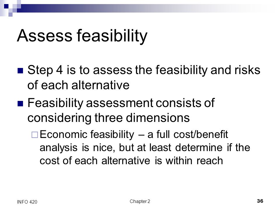 Assess feasibility Step 4 is to assess the feasibility and risks of each alternative.