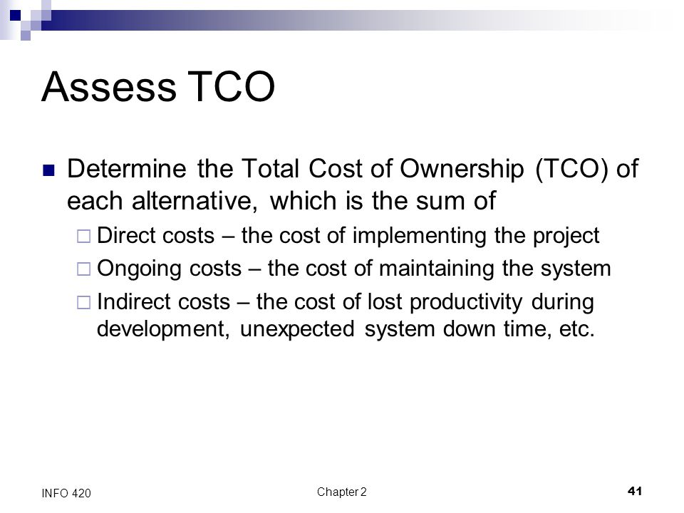 Assess TCO Determine the Total Cost of Ownership (TCO) of each alternative, which is the sum of. Direct costs – the cost of implementing the project.