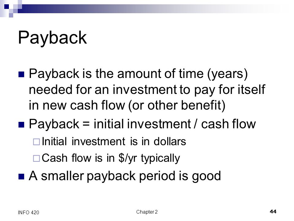 Payback Payback is the amount of time (years) needed for an investment to pay for itself in new cash flow (or other benefit)