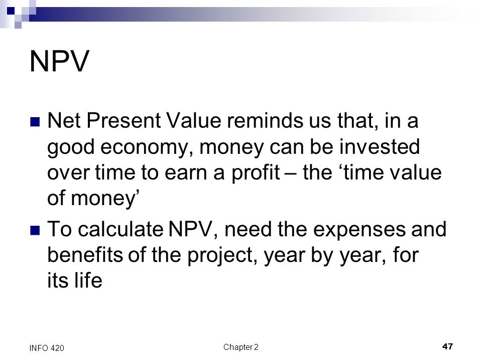 NPV Net Present Value reminds us that, in a good economy, money can be invested over time to earn a profit – the 'time value of money'