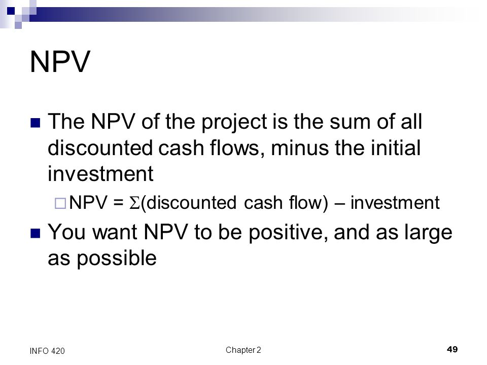 NPV The NPV of the project is the sum of all discounted cash flows, minus the initial investment. NPV = S(discounted cash flow) – investment.