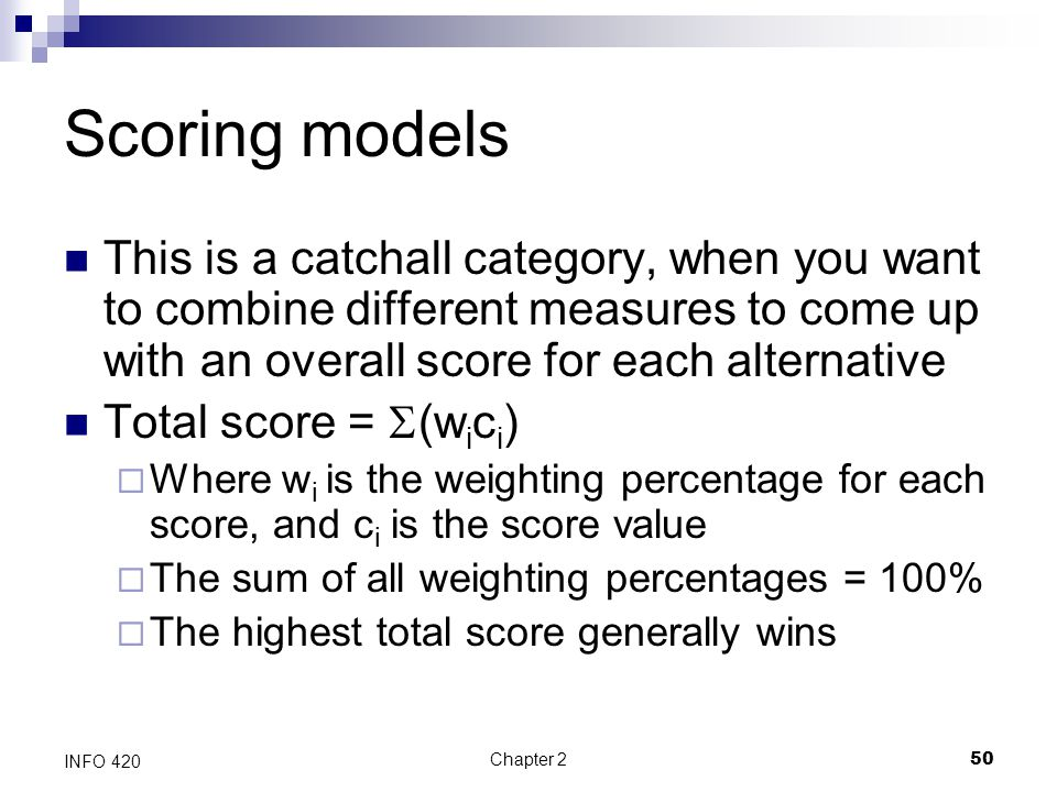 Scoring models This is a catchall category, when you want to combine different measures to come up with an overall score for each alternative.
