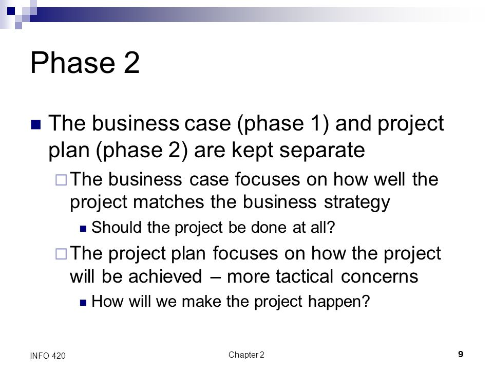 Phase 2 The business case (phase 1) and project plan (phase 2) are kept separate.