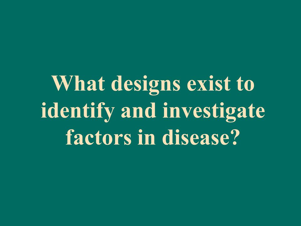What designs exist to identify and investigate factors in disease