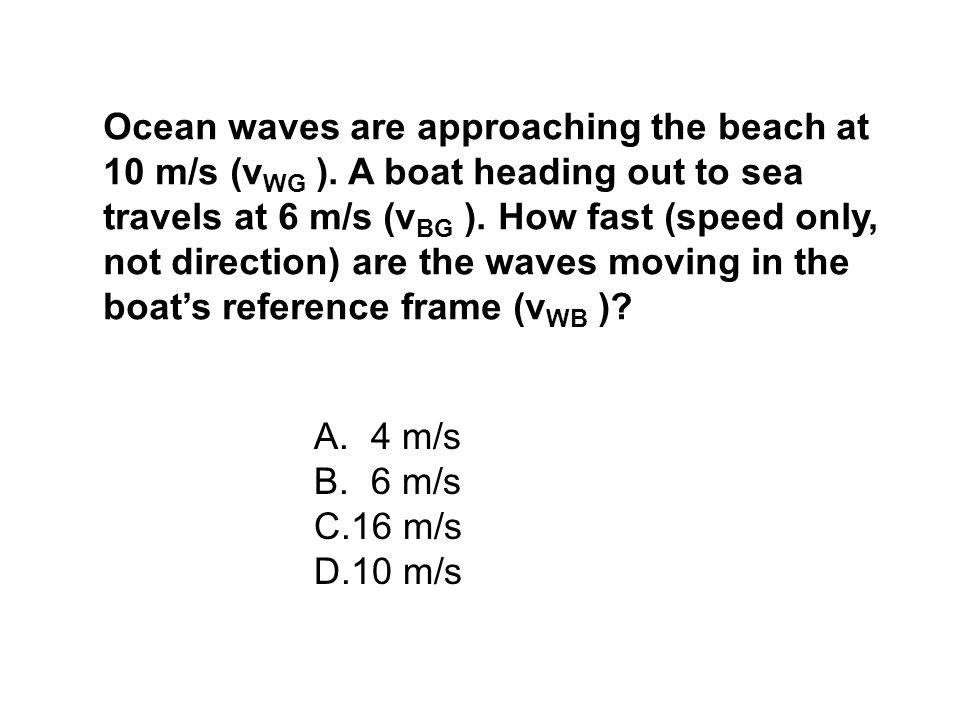 Ocean waves are approaching the beach at 10 m/s (vWG )