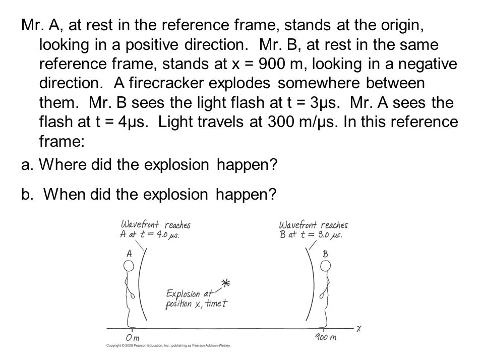 Mr. A, at rest in the reference frame, stands at the origin, looking in a positive direction. Mr. B, at rest in the same reference frame, stands at x = 900 m, looking in a negative direction. A firecracker explodes somewhere between them. Mr. B sees the light flash at t = 3µs. Mr. A sees the flash at t = 4µs. Light travels at 300 m/µs. In this reference frame: