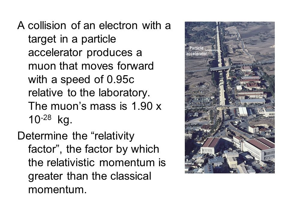 A collision of an electron with a target in a particle accelerator produces a muon that moves forward with a speed of 0.95c relative to the laboratory.
