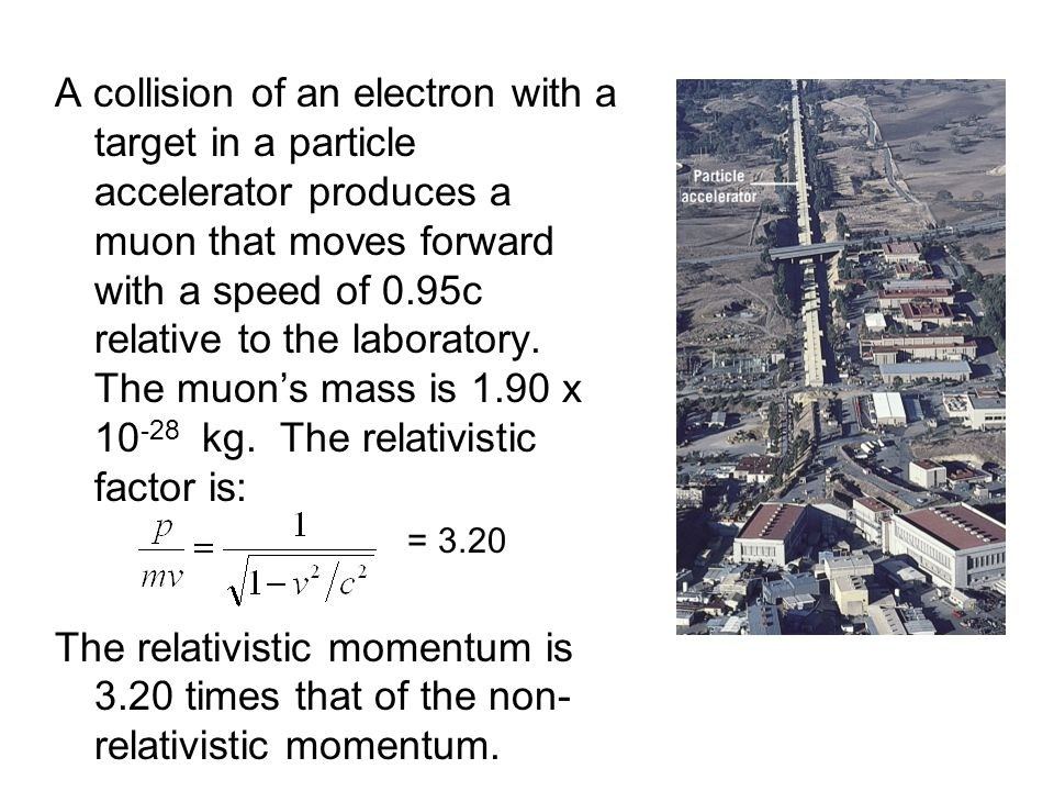 A collision of an electron with a target in a particle accelerator produces a muon that moves forward with a speed of 0.95c relative to the laboratory. The muon's mass is 1.90 x 10-28 kg. The relativistic factor is: