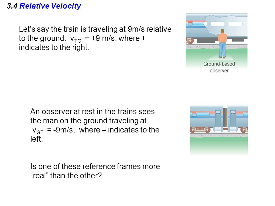 3.4 Relative Velocity Let's say the train is traveling at 9m/s relative to the ground: vTG = +9 m/s, where + indicates to the right.