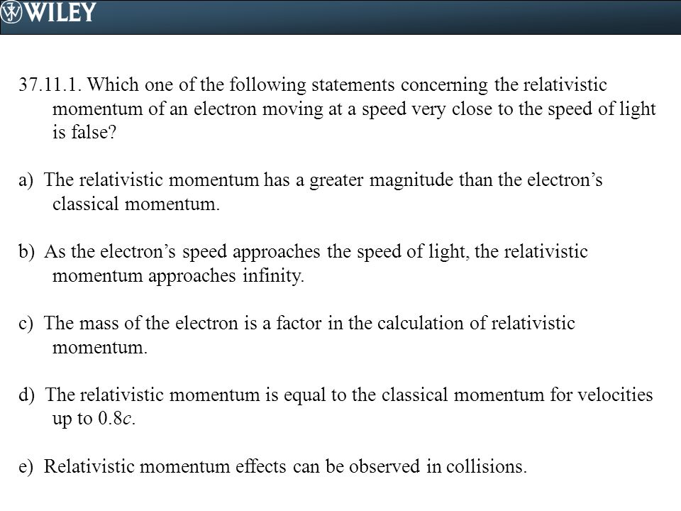 37.11.1. Which one of the following statements concerning the relativistic momentum of an electron moving at a speed very close to the speed of light is false