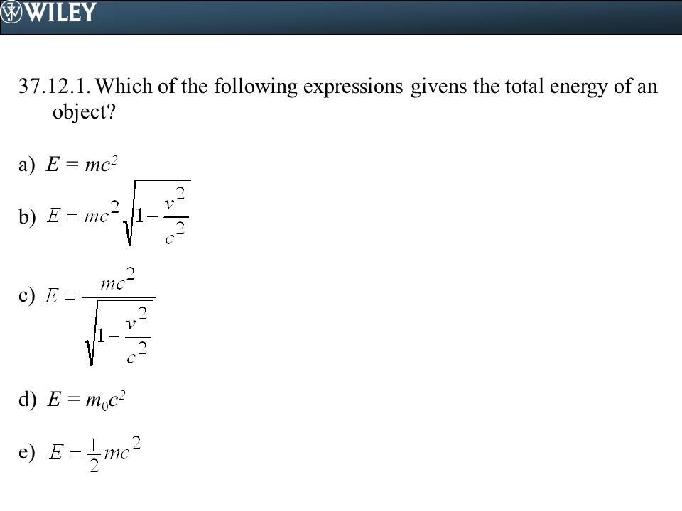 37.12.1. Which of the following expressions givens the total energy of an object