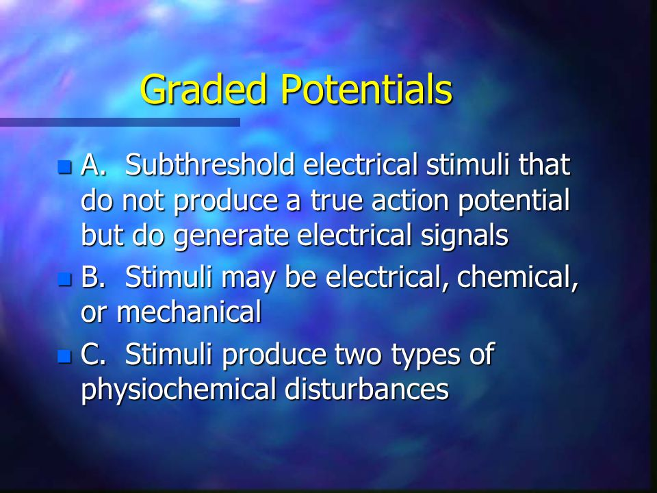 Graded Potentials A. Subthreshold electrical stimuli that do not produce a true action potential but do generate electrical signals.