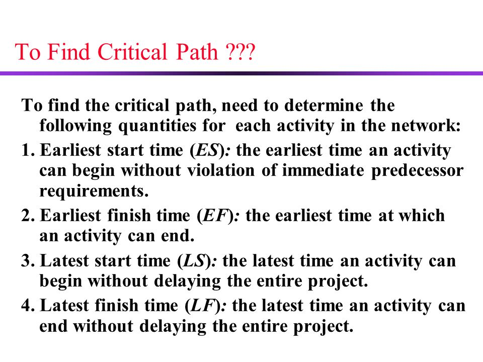 To Find Critical Path To find the critical path, need to determine the following quantities for each activity in the network: