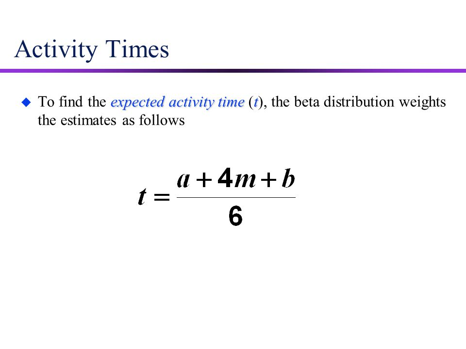 Activity Times To find the expected activity time (t), the beta distribution weights the estimates as follows.